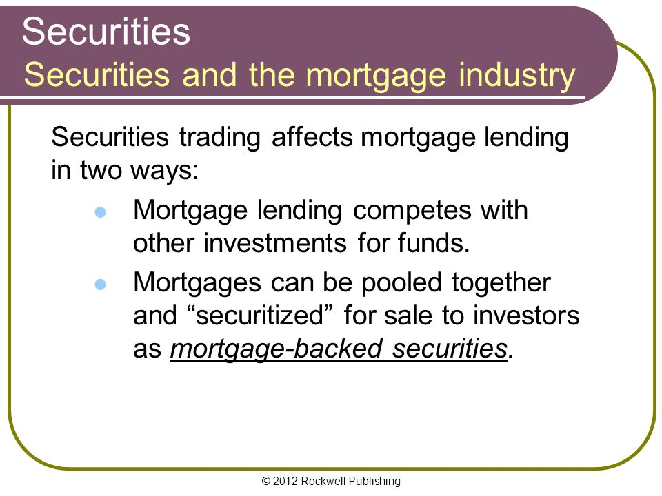 © 2012 Rockwell Publishing Securities Securities trading affects mortgage lending in two ways: Mortgage lending competes with other investments for funds.
