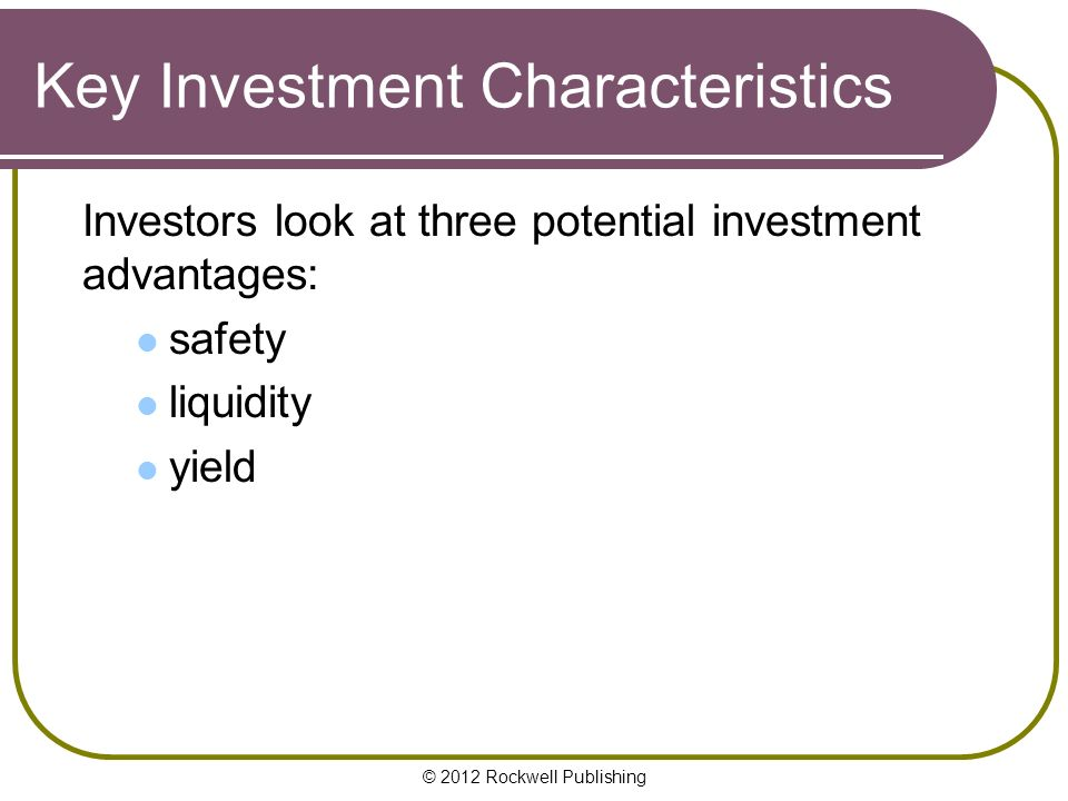 © 2012 Rockwell Publishing Key Investment Characteristics Investors look at three potential investment advantages: safety liquidity yield