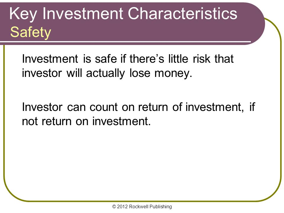 © 2012 Rockwell Publishing Key Investment Characteristics Investment is safe if there's little risk that investor will actually lose money.