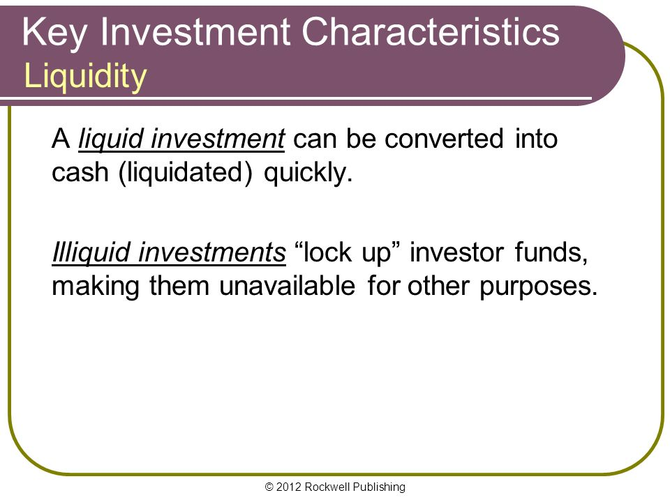 © 2012 Rockwell Publishing Key Investment Characteristics A liquid investment can be converted into cash (liquidated) quickly.