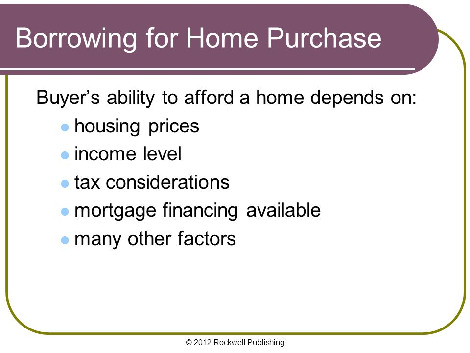© 2012 Rockwell Publishing Borrowing for Home Purchase Buyer's ability to afford a home depends on: housing prices income level tax considerations mortgage financing available many other factors