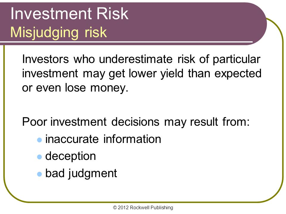 © 2012 Rockwell Publishing Investment Risk Investors who underestimate risk of particular investment may get lower yield than expected or even lose money.
