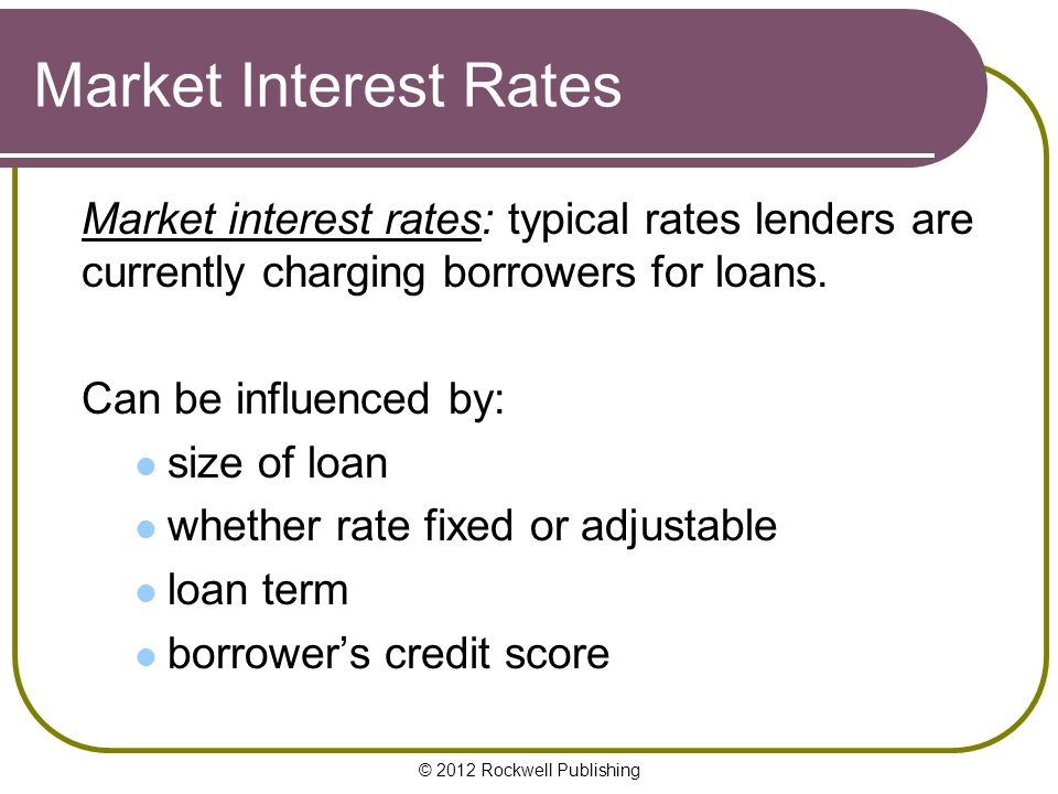 © 2012 Rockwell Publishing Market Interest Rates Market interest rates: typical rates lenders are currently charging borrowers for loans.
