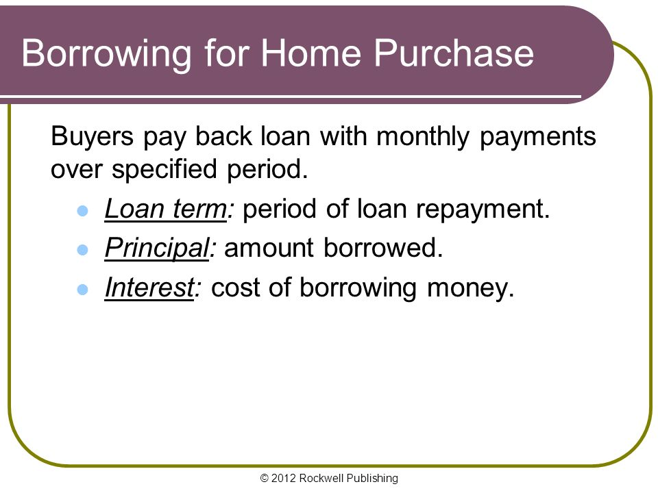 © 2012 Rockwell Publishing Borrowing for Home Purchase Buyers pay back loan with monthly payments over specified period.