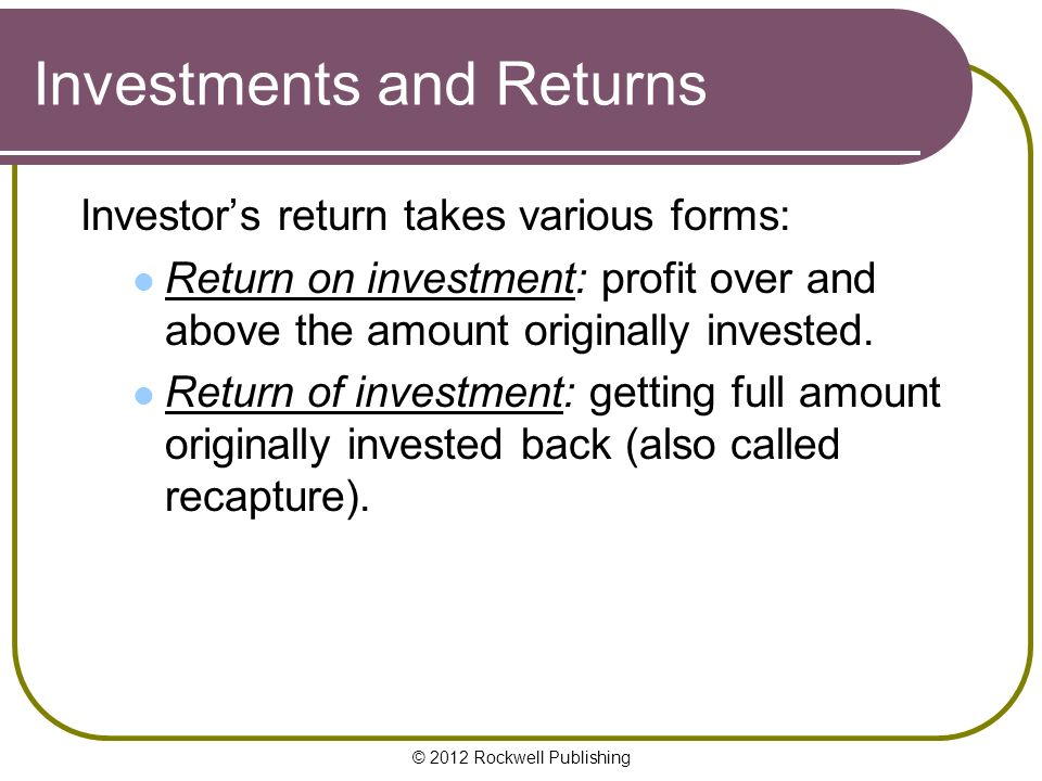 © 2012 Rockwell Publishing Investments and Returns Investor's return takes various forms: Return on investment: profit over and above the amount originally invested.