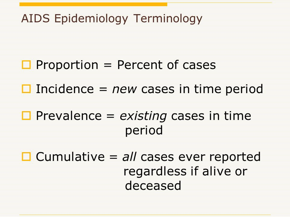 AIDS Epidemiology Terminology  Proportion = Percent of cases  Incidence = new cases in time period  Prevalence = existing cases in time period  Cumulative = all cases ever reported regardless if alive or deceased