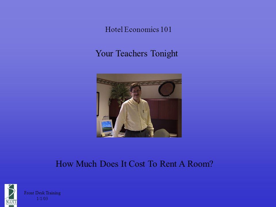 Hotel Economics 101 Your Teachers Tonight Front Desk Training 1/1/03 How Much Does It Cost To Rent A Room