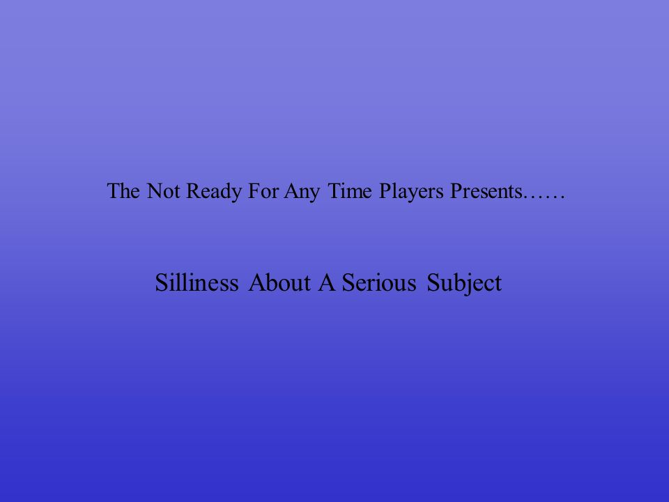 The Not Ready For Any Time Players Presents…… Silliness About A Serious Subject