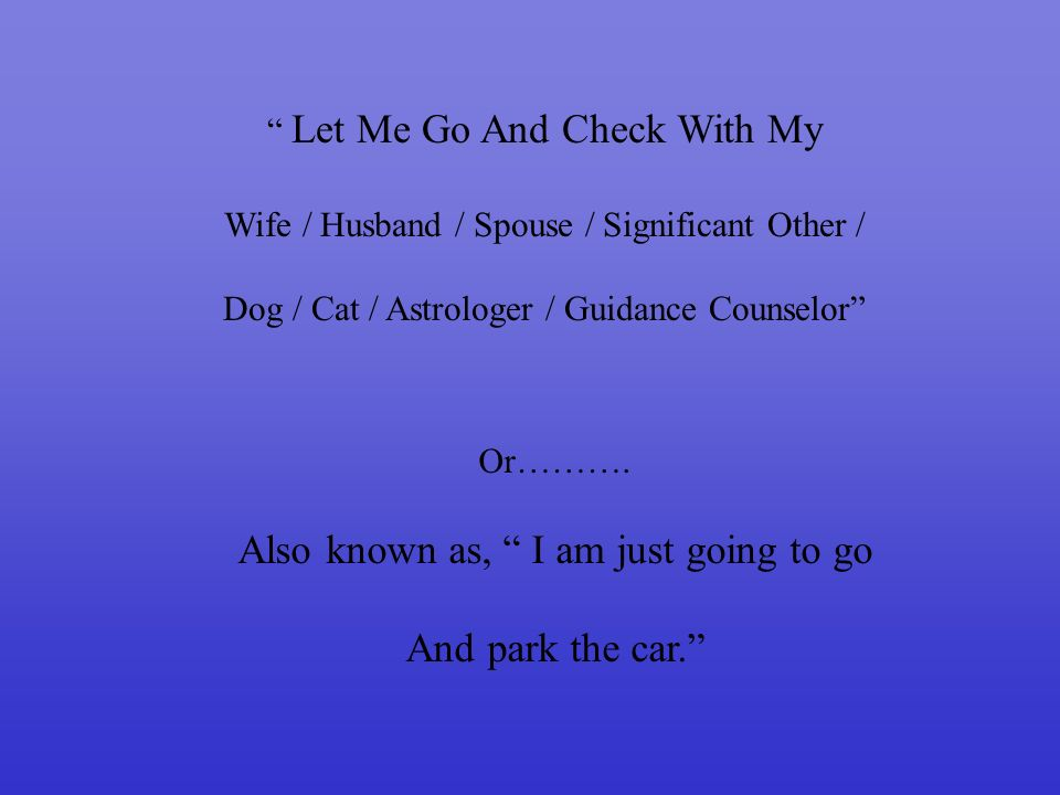 Let Me Go And Check With My Wife / Husband / Spouse / Significant Other / Dog / Cat / Astrologer / Guidance Counselor Or……….