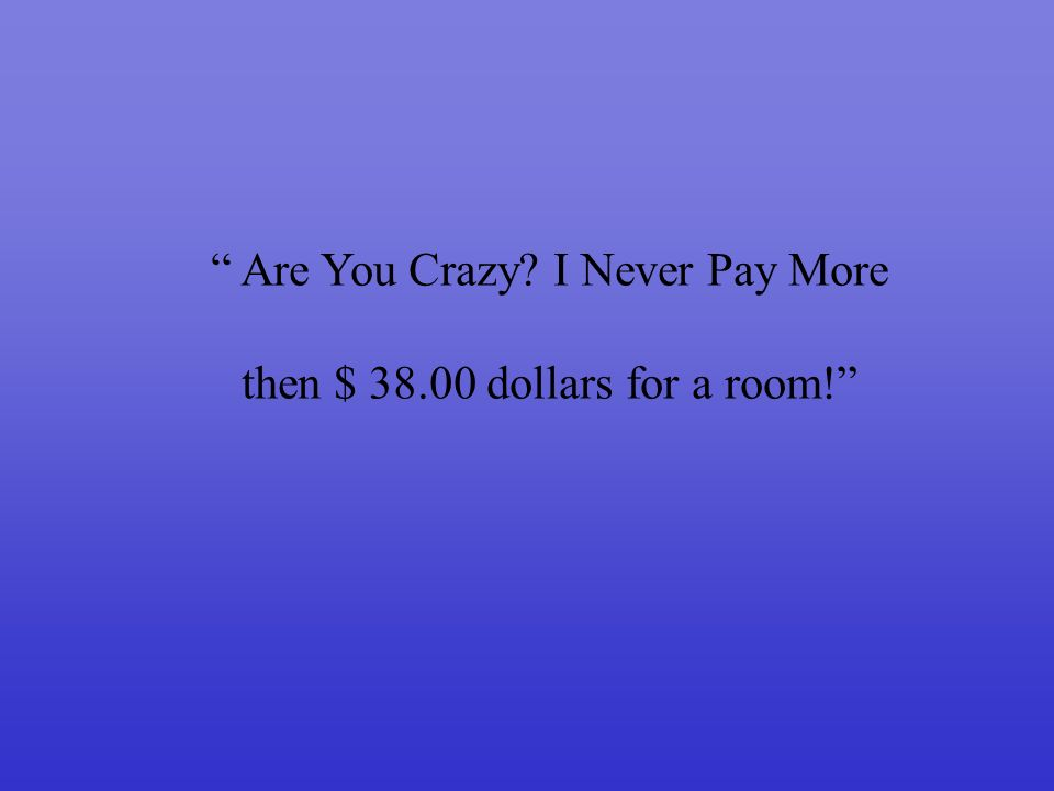 Are You Crazy I Never Pay More then $ 38.00 dollars for a room!