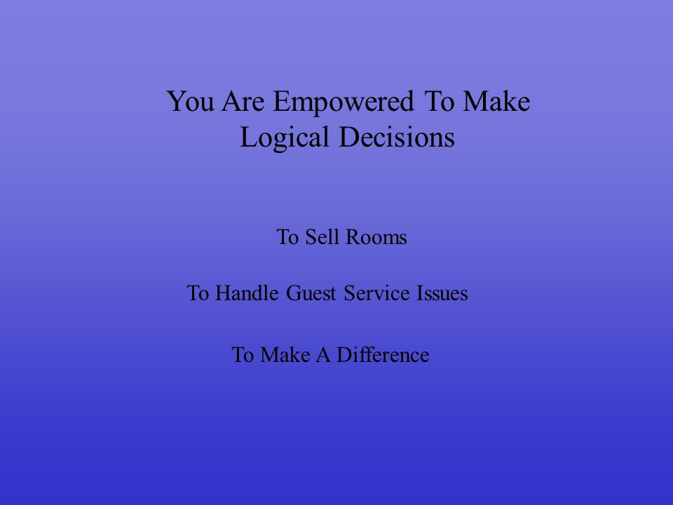 You Are Empowered To Make Logical Decisions To Sell Rooms To Handle Guest Service Issues To Make A Difference