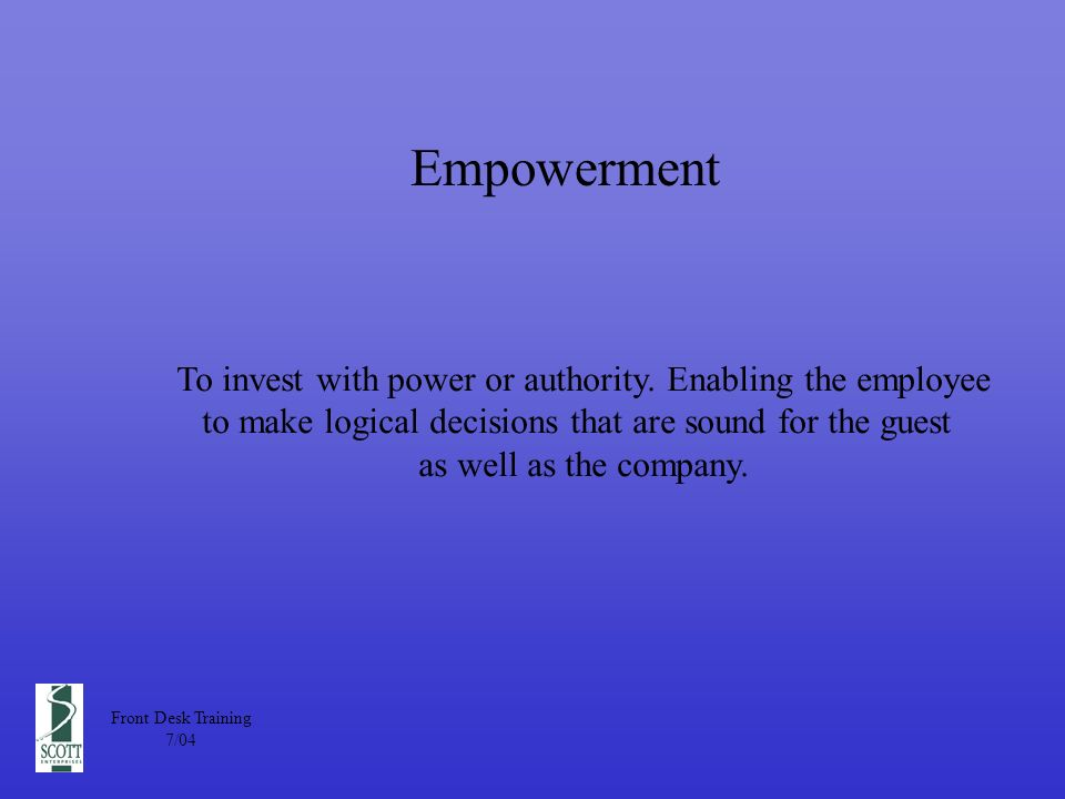 Empowerment Front Desk Training 7/04 To invest with power or authority.