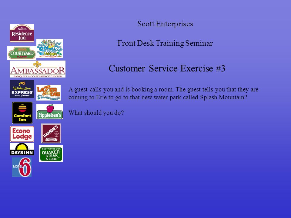 Scott Enterprises Front Desk Training Seminar Customer Service Exercise #3 A guest calls you and is booking a room.