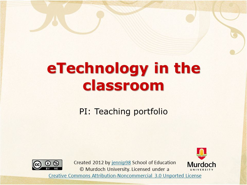 eTechnology in the classroom PI: Teaching portfolio Created 2012 by jennip98 School of Education © Murdoch University.