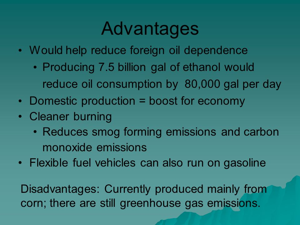 Advantages Would help reduce foreign oil dependence Producing 7.5 billion gal of ethanol would reduce oil consumption by 80,000 gal per day Domestic production = boost for economy Cleaner burning Reduces smog forming emissions and carbon monoxide emissions Flexible fuel vehicles can also run on gasoline Disadvantages: Currently produced mainly from corn; there are still greenhouse gas emissions.