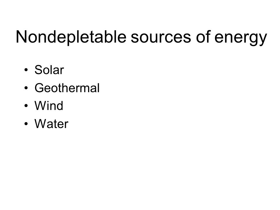 Nondepletable sources of energy Solar Geothermal Wind Water
