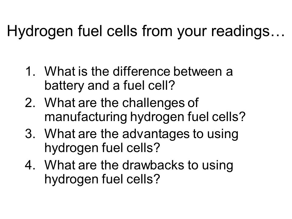 Hydrogen fuel cells from your readings… 1.What is the difference between a battery and a fuel cell.