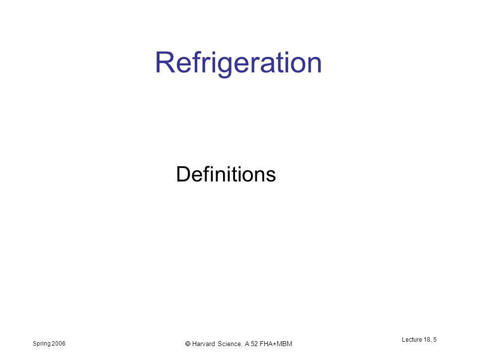Spring 2006  Harvard Science, A 52 FHA+MBM Lecture 18, 5 Refrigeration Definitions