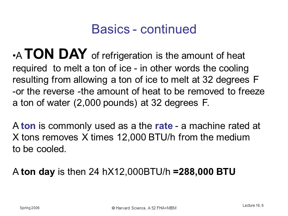 Spring 2006  Harvard Science, A 52 FHA+MBM Lecture 18, 6 Basics - continued A TON DAY of refrigeration is the amount of heat required to melt a ton of ice - in other words the cooling resulting from allowing a ton of ice to melt at 32 degrees F -or the reverse -the amount of heat to be removed to freeze a ton of water (2,000 pounds) at 32 degrees F.