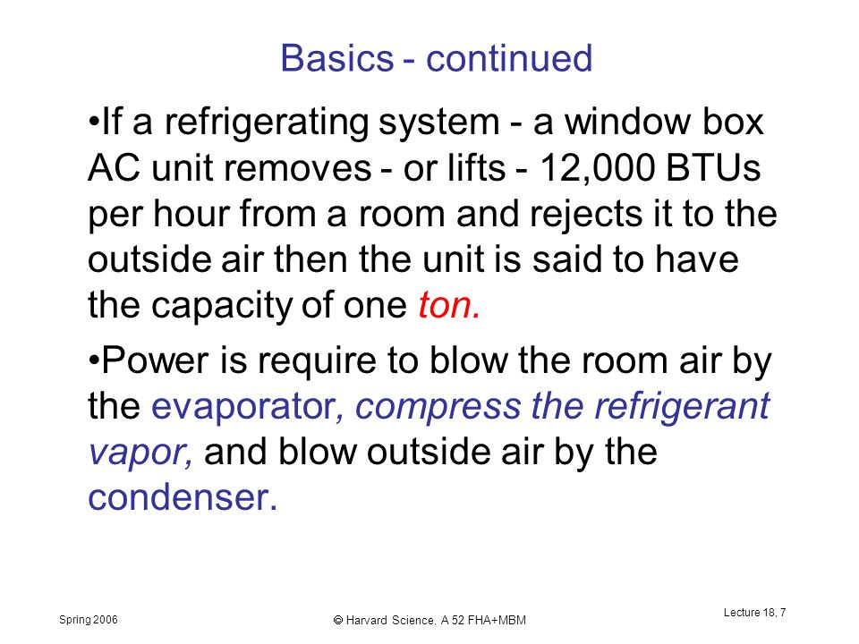 Spring 2006  Harvard Science, A 52 FHA+MBM Lecture 18, 7 Basics - continued If a refrigerating system - a window box AC unit removes - or lifts - 12,000 BTUs per hour from a room and rejects it to the outside air then the unit is said to have the capacity of one ton.