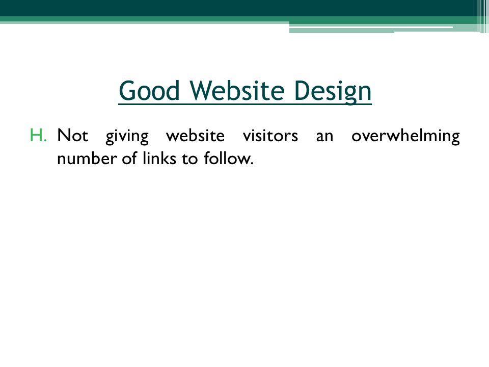 H.Not giving website visitors an overwhelming number of links to follow. Good Website Design