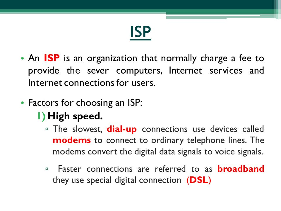 ISP An ISP is an organization that normally charge a fee to provide the sever computers, Internet services and Internet connections for users.
