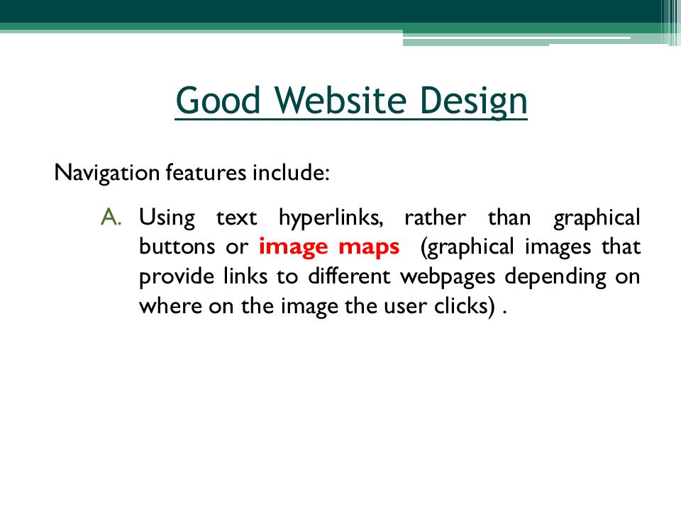 Navigation features include: A.Using text hyperlinks, rather than graphical buttons or image maps (graphical images that provide links to different webpages depending on where on the image the user clicks).
