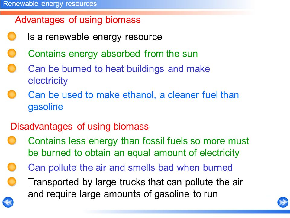 Advantages of using biomass Contains energy absorbed from the sun Renewable energy resources Is a renewable energy resource Can be burned to heat buildings and make electricity Can be used to make ethanol, a cleaner fuel than gasoline Contains less energy than fossil fuels so more must be burned to obtain an equal amount of electricity Disadvantages of using biomass Can pollute the air and smells bad when burned Transported by large trucks that can pollute the air and require large amounts of gasoline to run