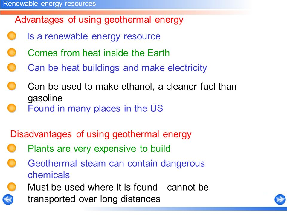 Advantages of using geothermal energy Comes from heat inside the Earth Renewable energy resources Is a renewable energy resource Can be heat buildings and make electricity Can be used to make ethanol, a cleaner fuel than gasoline Plants are very expensive to build Disadvantages of using geothermal energy Geothermal steam can contain dangerous chemicals Must be used where it is found—cannot be transported over long distances Found in many places in the US