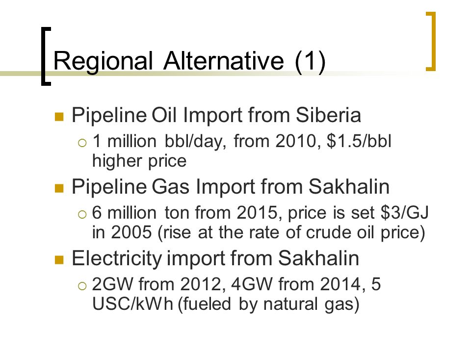 Regional Alternative (1) Pipeline Oil Import from Siberia  1 million bbl/day, from 2010, $1.5/bbl higher price Pipeline Gas Import from Sakhalin  6 million ton from 2015, price is set $3/GJ in 2005 (rise at the rate of crude oil price) Electricity import from Sakhalin  2GW from 2012, 4GW from 2014, 5 USC/kWh (fueled by natural gas)