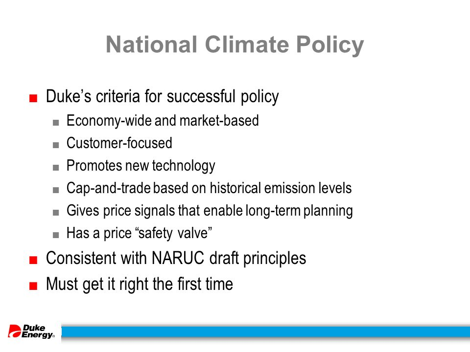 National Climate Policy ■ Duke's criteria for successful policy ■ Economy-wide and market-based ■ Customer-focused ■ Promotes new technology ■ Cap-and-trade based on historical emission levels ■ Gives price signals that enable long-term planning ■ Has a price safety valve ■ Consistent with NARUC draft principles ■ Must get it right the first time