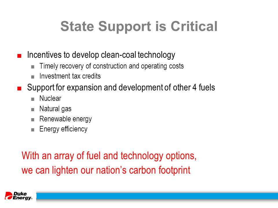 State Support is Critical ■ Incentives to develop clean-coal technology ■ Timely recovery of construction and operating costs ■ Investment tax credits ■ Support for expansion and development of other 4 fuels ■ Nuclear ■ Natural gas ■ Renewable energy ■ Energy efficiency With an array of fuel and technology options, we can lighten our nation's carbon footprint