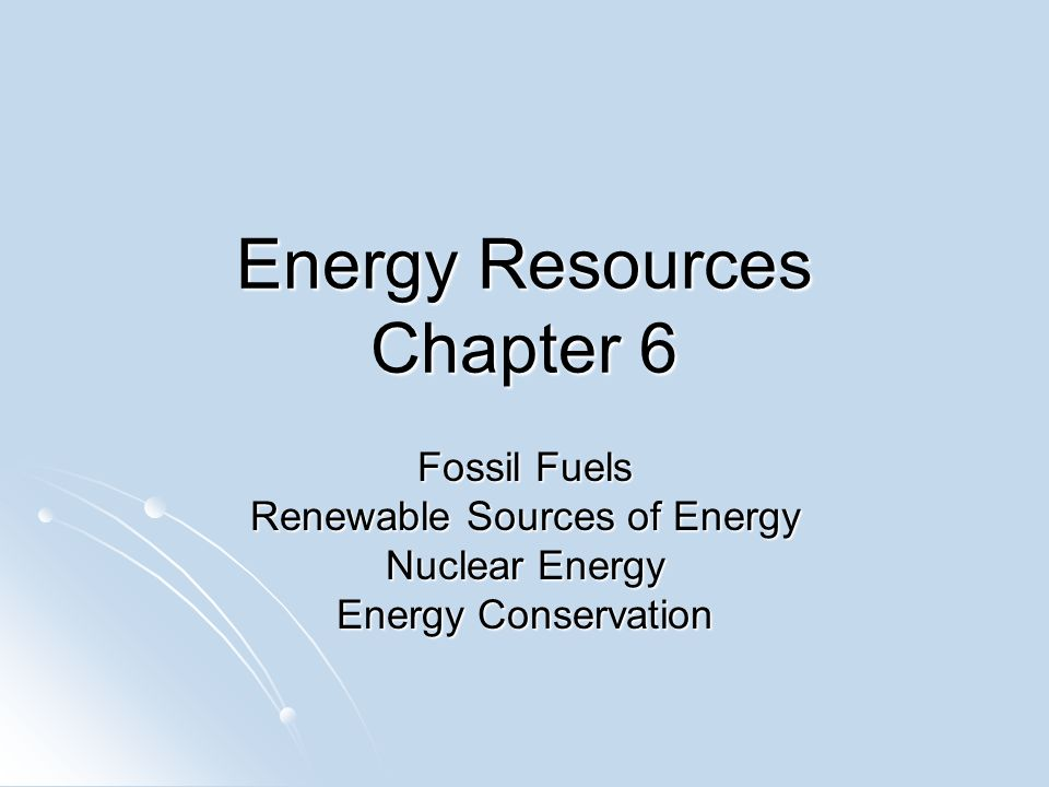 Energy Resources Chapter 6 Fossil Fuels Renewable Sources of Energy Nuclear Energy Energy Conservation
