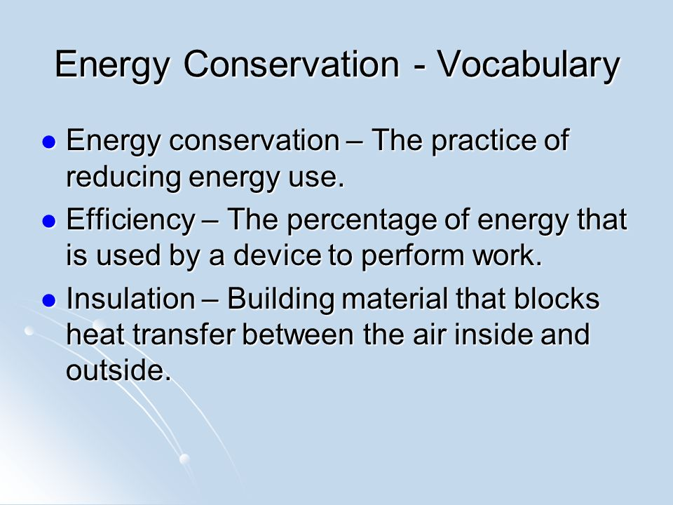 Energy Conservation - Vocabulary Energy conservation – The practice of reducing energy use.