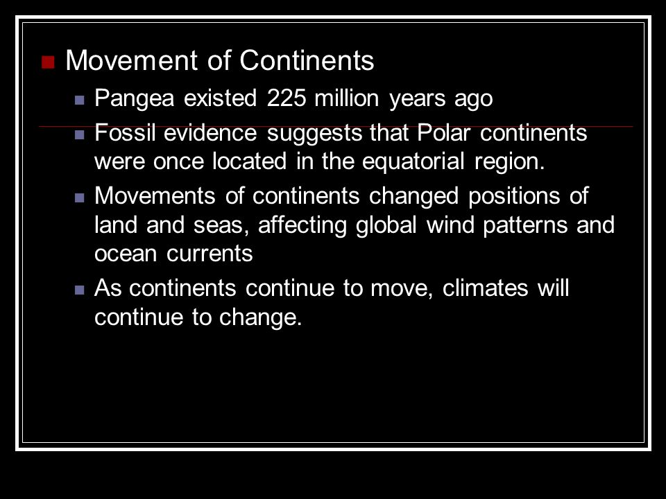 Movement of Continents Pangea existed 225 million years ago Fossil evidence suggests that Polar continents were once located in the equatorial region.