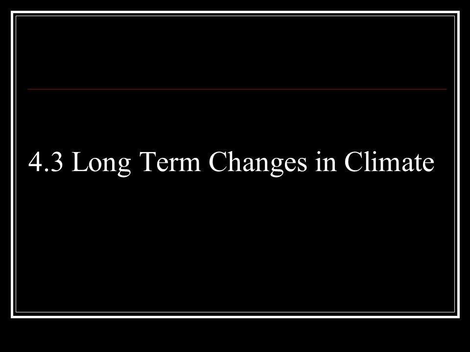 4.3 Long Term Changes in Climate