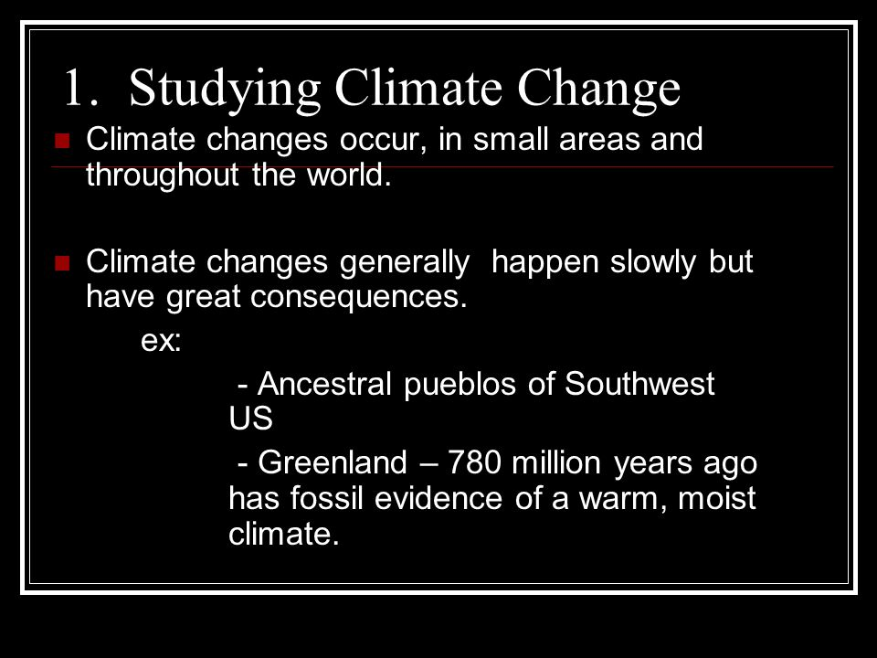 1. Studying Climate Change Climate changes occur, in small areas and throughout the world.