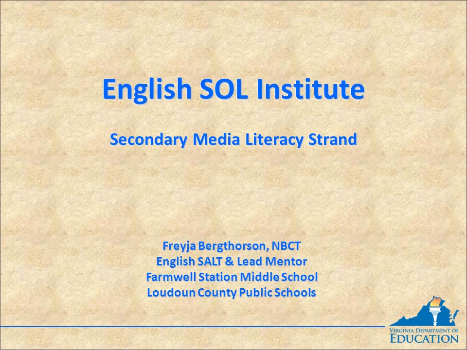 English SOL Institute Secondary Media Literacy Strand English SOL Institute Secondary Media Literacy Strand Freyja Bergthorson, NBCT English SALT & Lead Mentor Farmwell Station Middle School Loudoun County Public Schools