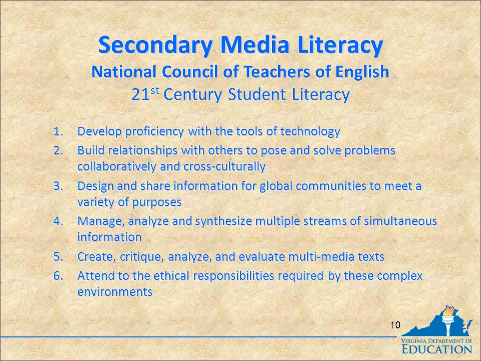 Secondary Media Literacy National Council of Teachers of English 21 st Century Student Literacy Secondary Media Literacy National Council of Teachers of English 21 st Century Student Literacy 1.Develop proficiency with the tools of technology 2.Build relationships with others to pose and solve problems collaboratively and cross-culturally 3.Design and share information for global communities to meet a variety of purposes 4.Manage, analyze and synthesize multiple streams of simultaneous information 5.Create, critique, analyze, and evaluate multi-media texts 6.Attend to the ethical responsibilities required by these complex environments 1.Develop proficiency with the tools of technology 2.Build relationships with others to pose and solve problems collaboratively and cross-culturally 3.Design and share information for global communities to meet a variety of purposes 4.Manage, analyze and synthesize multiple streams of simultaneous information 5.Create, critique, analyze, and evaluate multi-media texts 6.Attend to the ethical responsibilities required by these complex environments 10