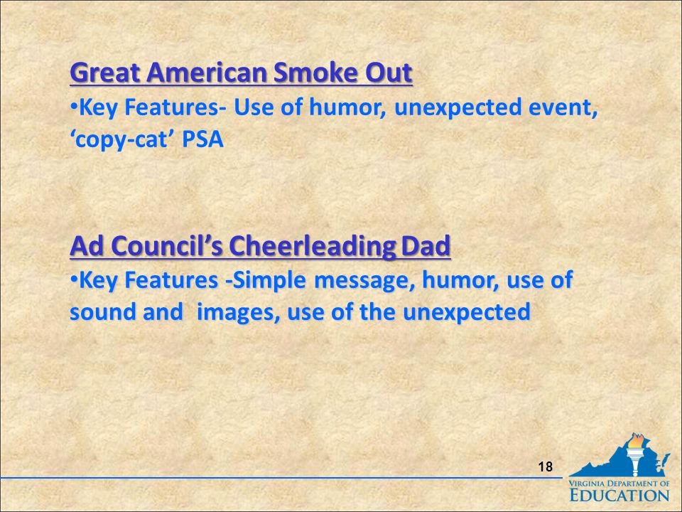 18 Great American Smoke Out Great American Smoke Out Key Features- Use of humor, unexpected event, 'copy-cat' PSA Ad Council's Cheerleading Dad Ad Council's Cheerleading Dad Key Features -Simple message, humor, use of sound and images, use of the unexpected Key Features -Simple message, humor, use of sound and images, use of the unexpected