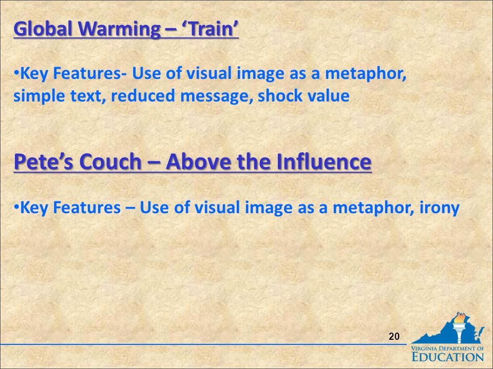 20 Global Warming – 'Train' Global Warming – 'Train' Key Features- Use of visual image as a metaphor, simple text, reduced message, shock value Pete's Couch – Above the Influence Pete's Couch – Above the Influence Key Features – Use of visual image as a metaphor, irony