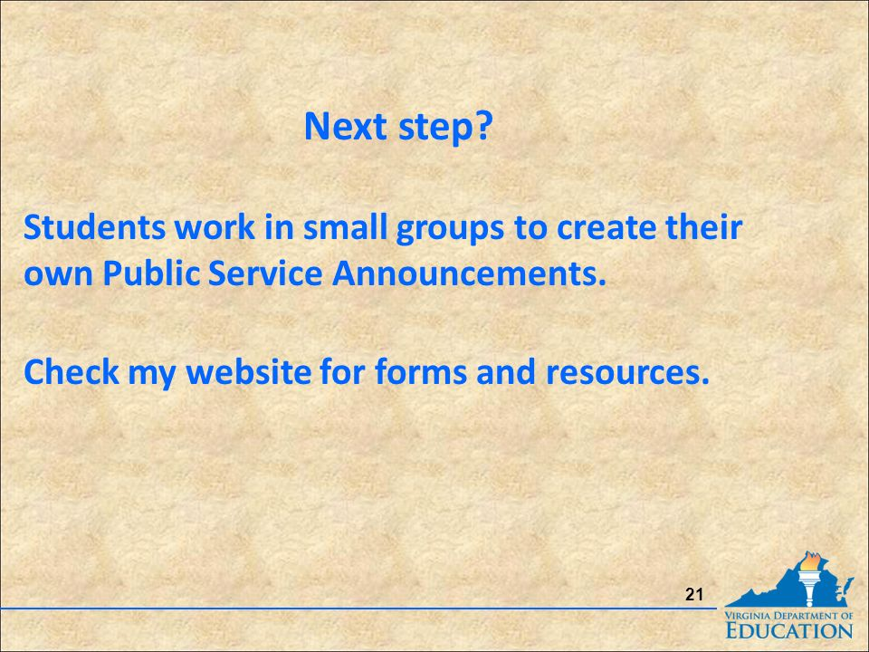 21 Next step. Students work in small groups to create their own Public Service Announcements.