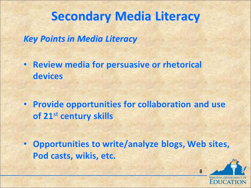 8 Key Points in Media Literacy Review media for persuasive or rhetorical devices Provide opportunities for collaboration and use of 21 st century skills Opportunities to write/analyze blogs, Web sites, Pod casts, wikis, etc.