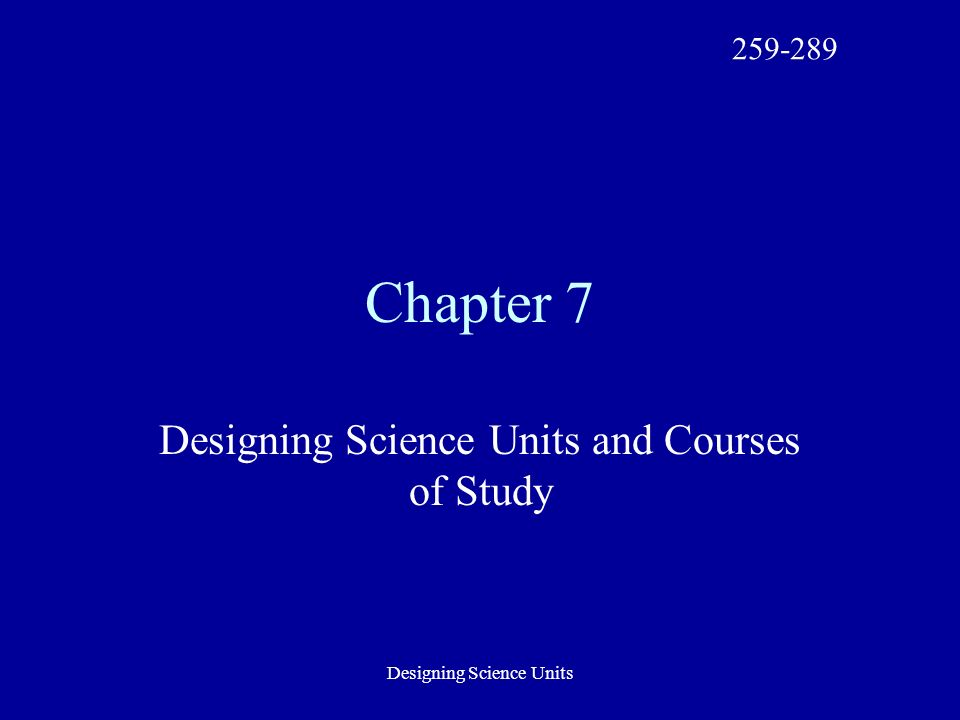 Designing Science Units Chapter 7 Designing Science Units and Courses of Study 259-289