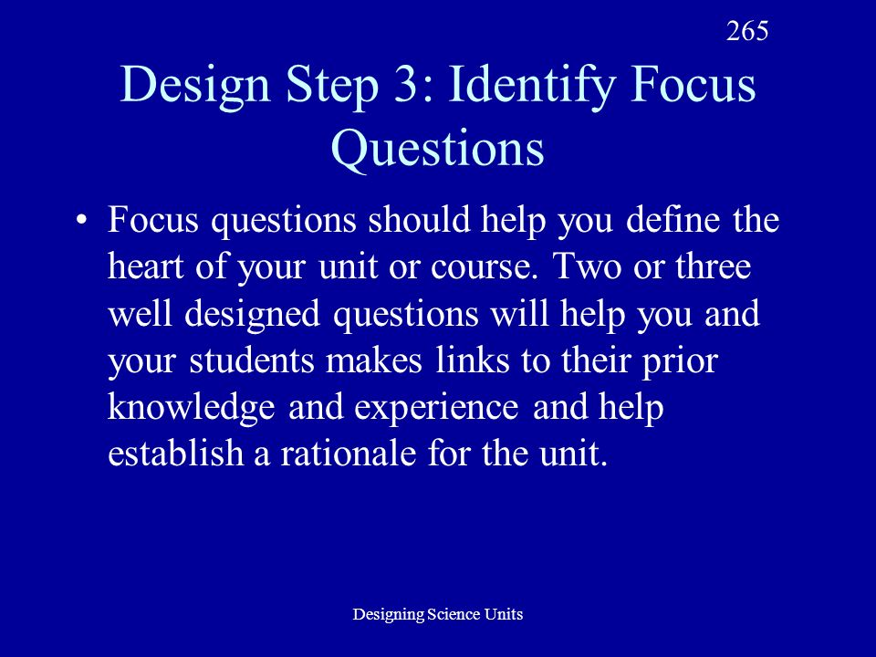 Designing Science Units Design Step 3: Identify Focus Questions Focus questions should help you define the heart of your unit or course.
