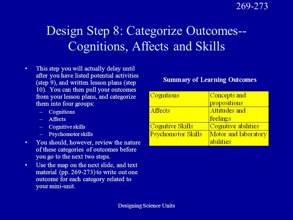 Designing Science Units Design Step 8: Categorize Outcomes-- Cognitions, Affects and Skills This step you will actually delay until after you have listed potential activities (step 9), and written lesson plans (step 10).