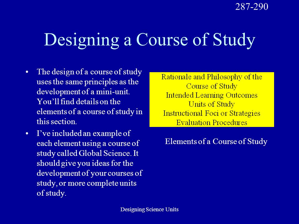 Designing Science Units Designing a Course of Study The design of a course of study uses the same principles as the development of a mini-unit.