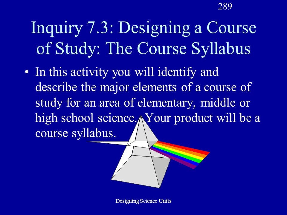 Designing Science Units Inquiry 7.3: Designing a Course of Study: The Course Syllabus In this activity you will identify and describe the major elements of a course of study for an area of elementary, middle or high school science.