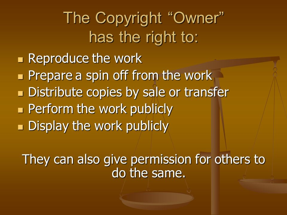 The Copyright Owner has the right to: Reproduce the work Reproduce the work Prepare a spin off from the work Prepare a spin off from the work Distribute copies by sale or transfer Distribute copies by sale or transfer Perform the work publicly Perform the work publicly Display the work publicly Display the work publicly They can also give permission for others to do the same.