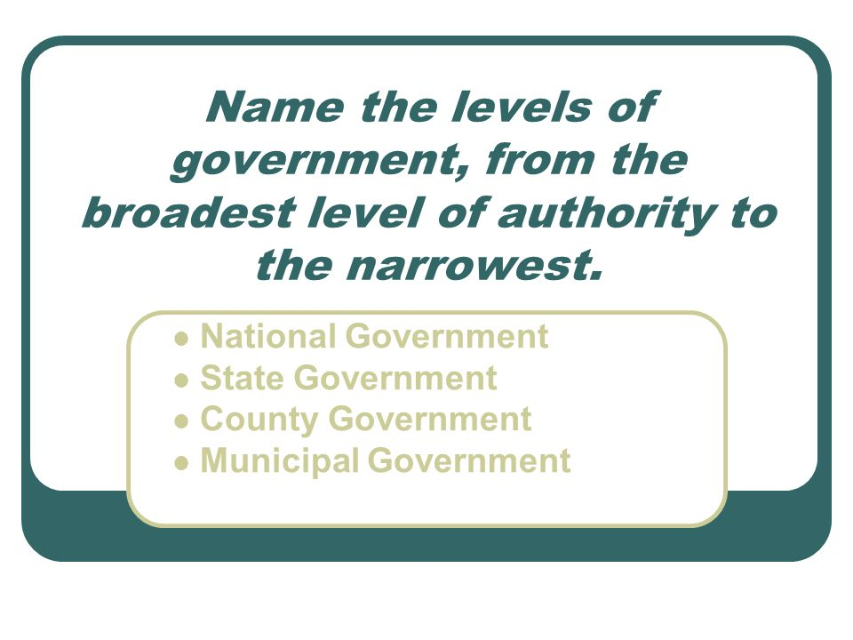 Name the levels of government, from the broadest level of authority to the narrowest. National Government State Government County Government Municipal
